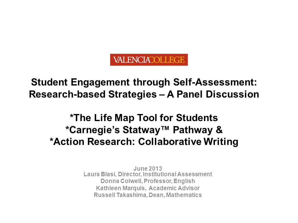 Student Engagement through Self-Assessment: Research-based Strategies – A Panel Discussion *The Life Map Tool for Students *Carnegie's Statway™ Pathway & *Action Research: Collaborative Writing