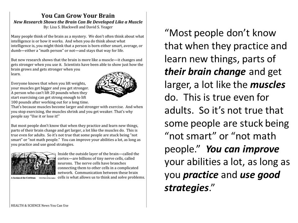 Most people don't know that when they practice and learn new things, parts of their brain change and get larger, a lot like the muscles do.