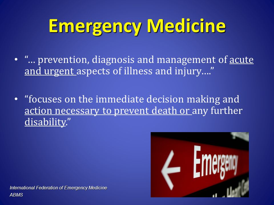 Emergency Medicine … prevention, diagnosis and management of acute and urgent aspects of illness and injury….