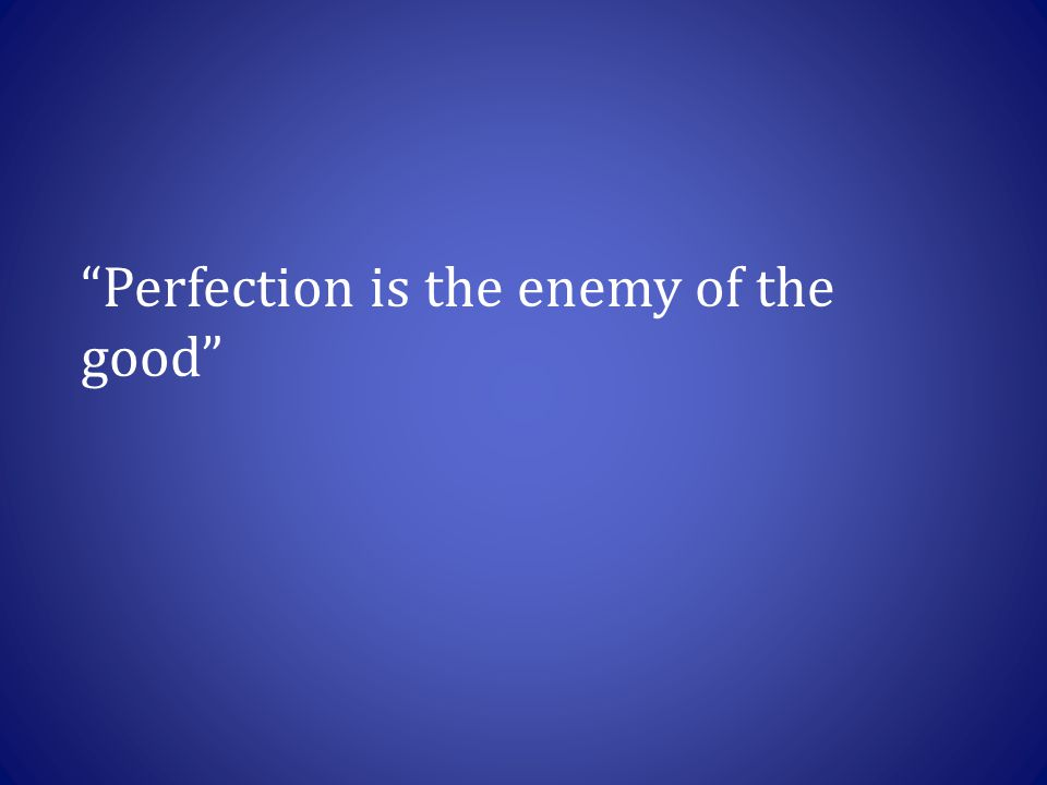 Perfection is the enemy of the good