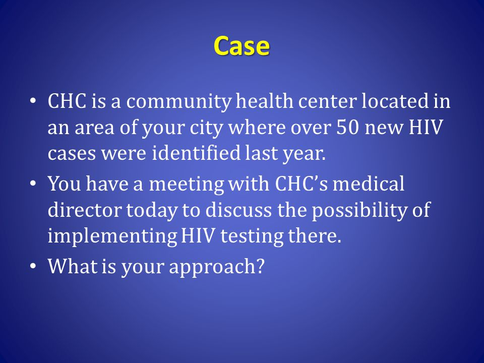 Case CHC is a community health center located in an area of your city where over 50 new HIV cases were identified last year.