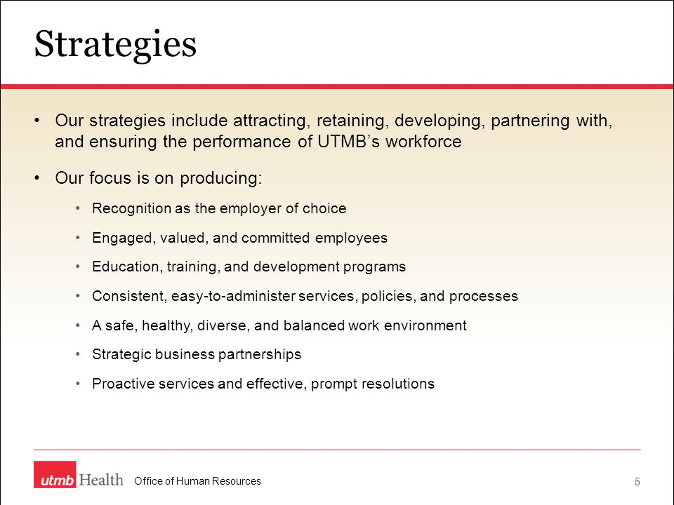 Strategies Our strategies include attracting, retaining, developing, partnering with, and ensuring the performance of UTMB's workforce.