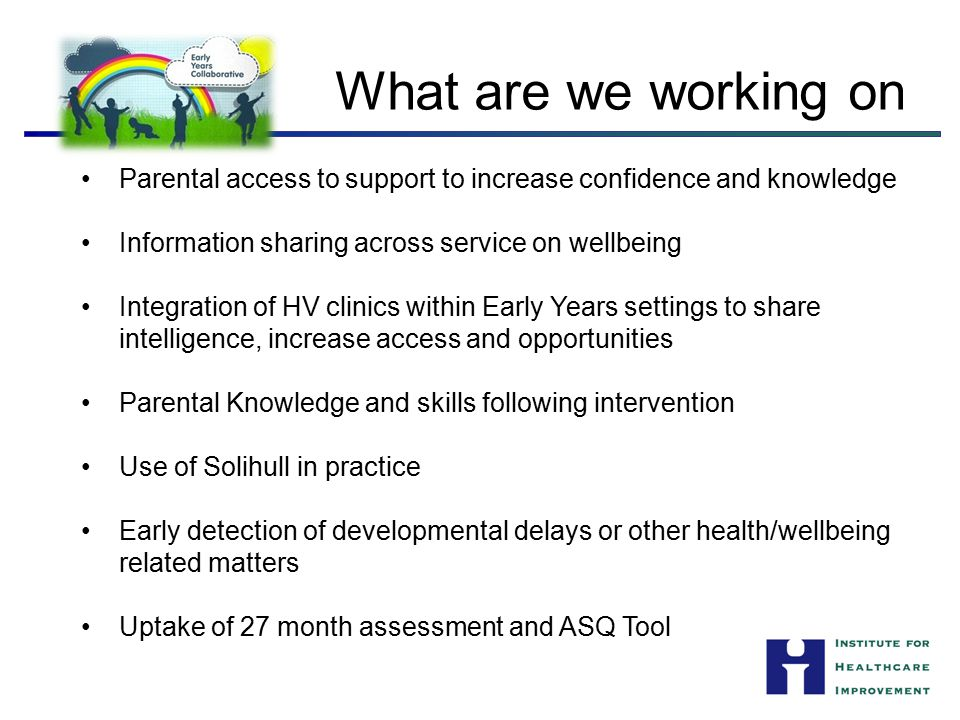 What are we working on Parental access to support to increase confidence and knowledge. Information sharing across service on wellbeing.