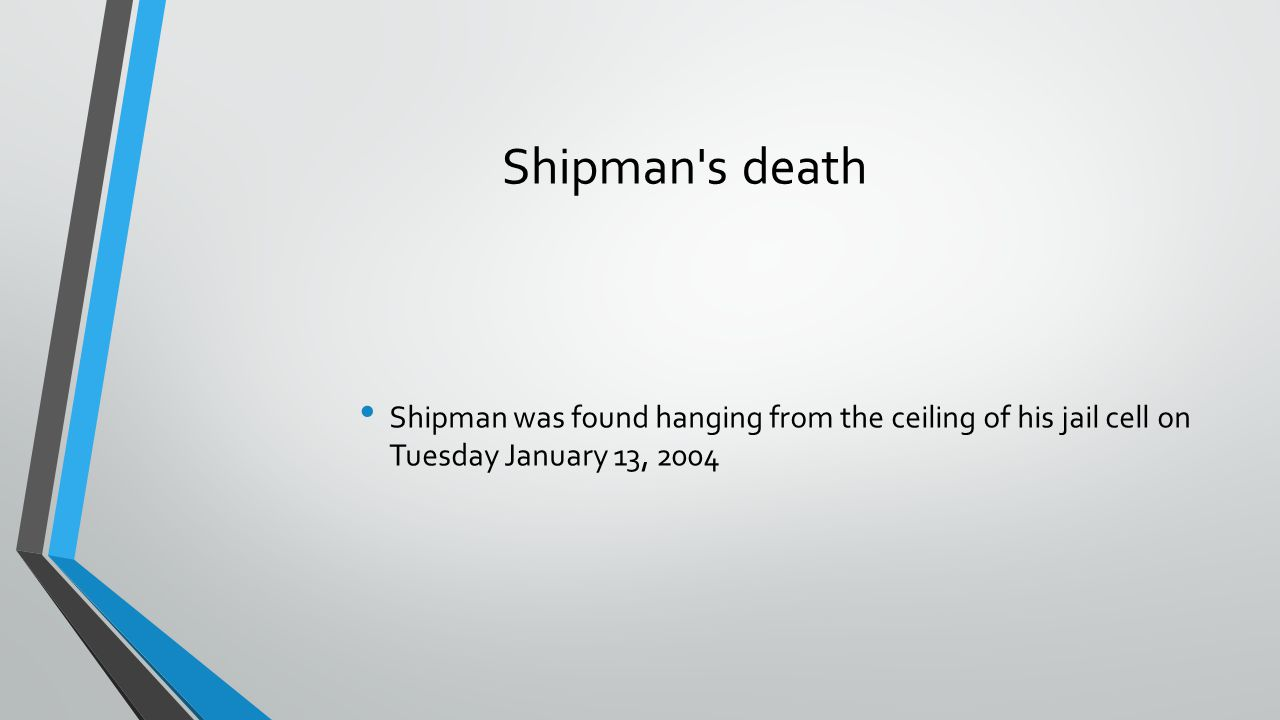 Shipman s death Shipman was found hanging from the ceiling of his jail cell on Tuesday January 13, 2004.