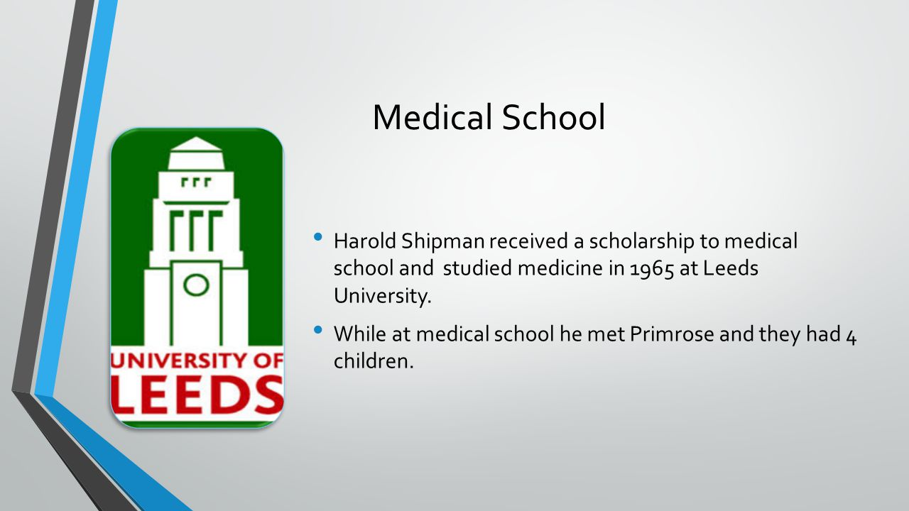 Medical School Harold Shipman received a scholarship to medical school and studied medicine in 1965 at Leeds University.