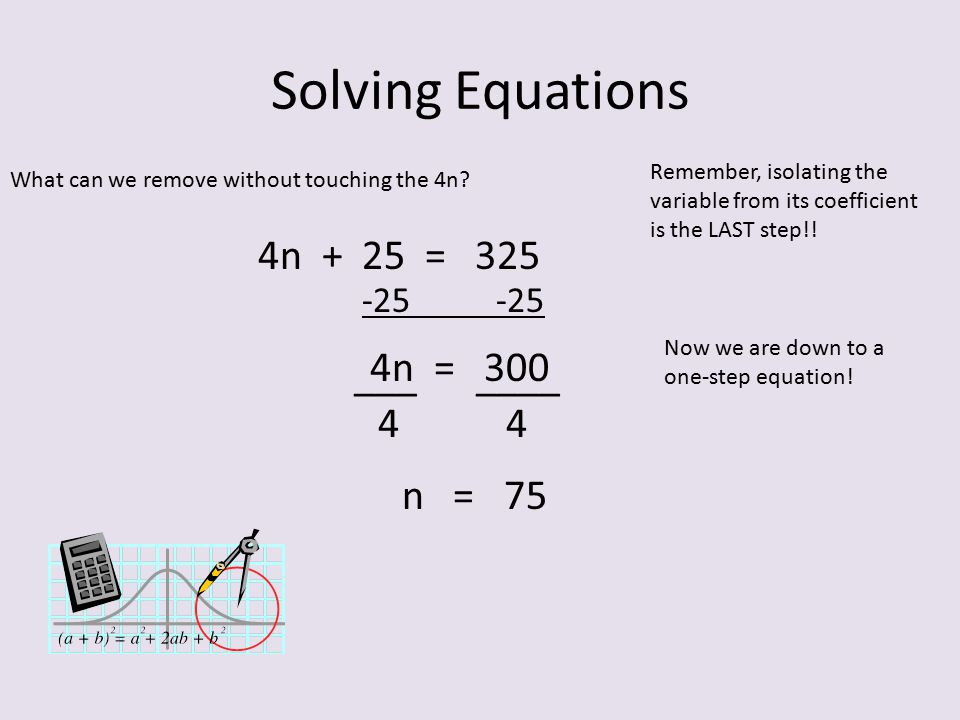 Solving Equations 4n + 25 = 325 4n = 300 ___ ____ 4 4 n = 75 -25 -25