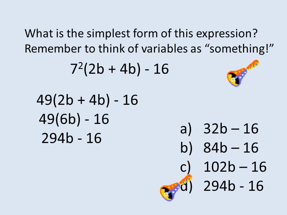 72(2b + 4b) - 16 49(2b + 4b) - 16 49(6b) - 16 32b – 16 84b – 16