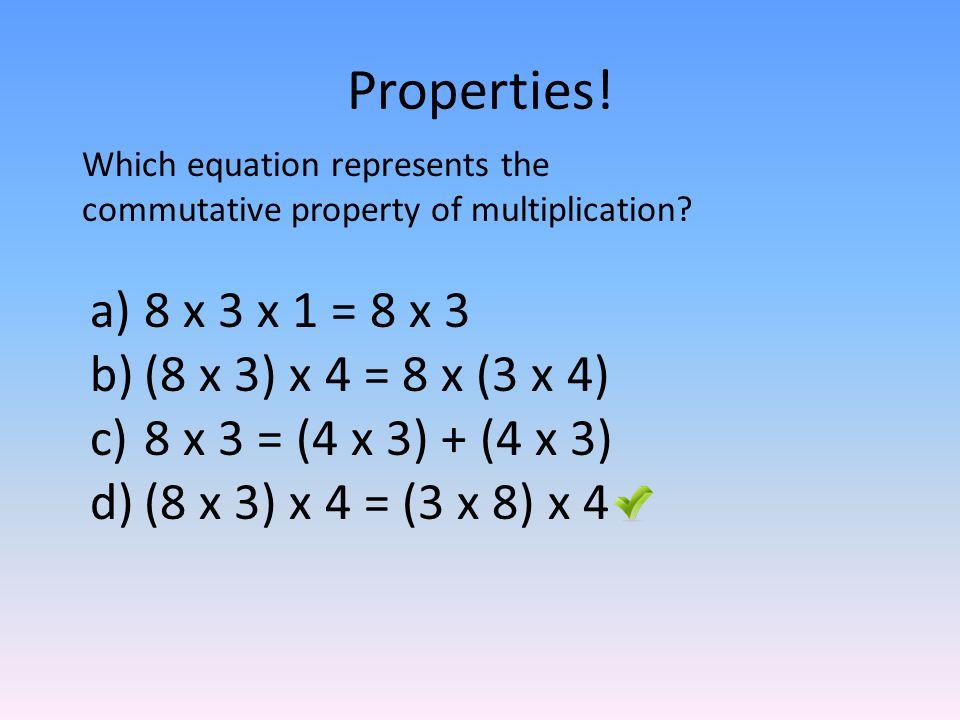 Properties! 8 x 3 x 1 = 8 x 3 (8 x 3) x 4 = 8 x (3 x 4)