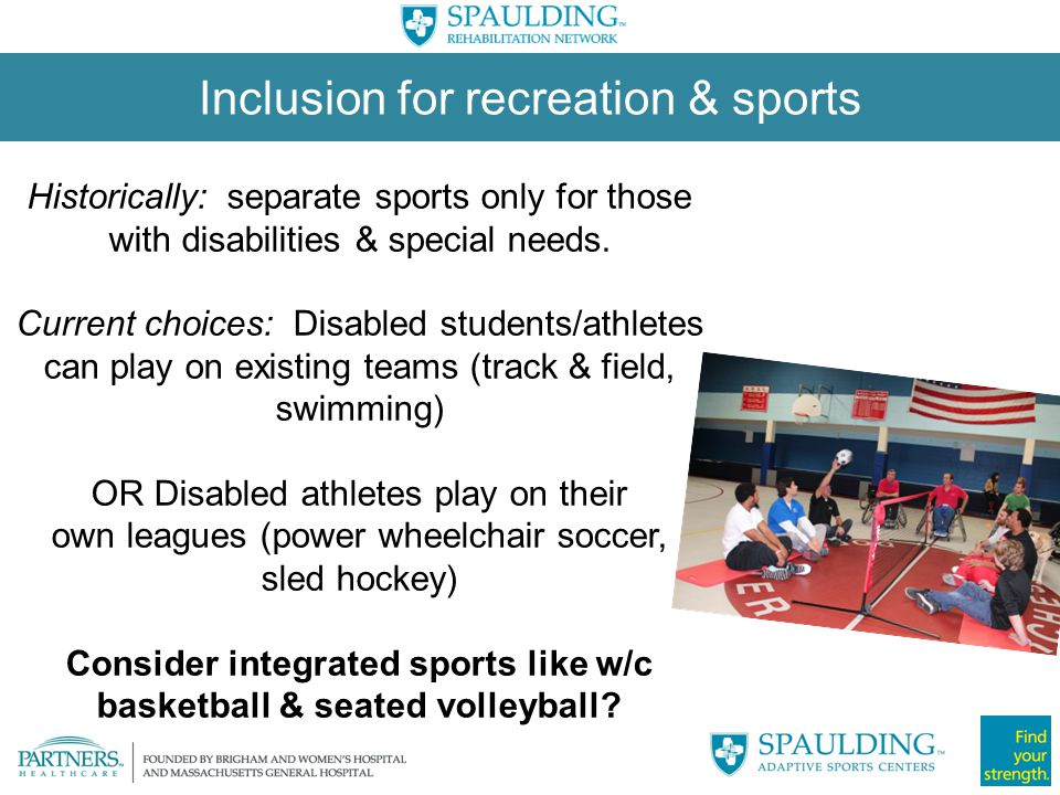 Consider integrated sports like w/c basketball & seated volleyball