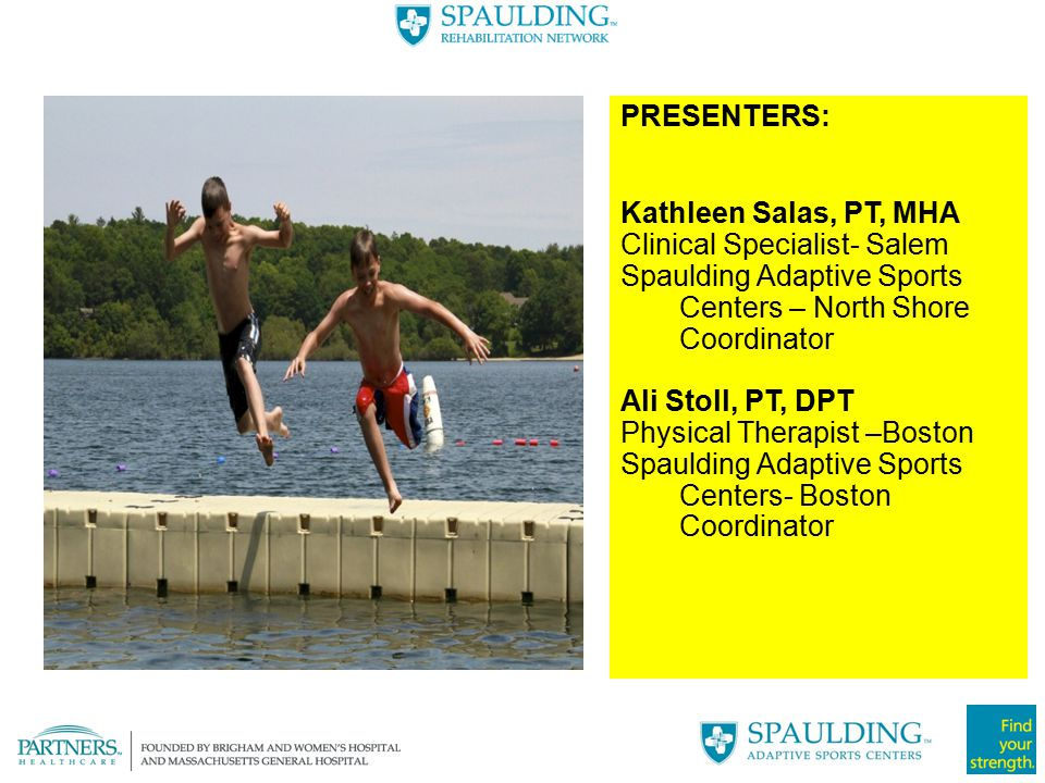 PRESENTERS: Kathleen Salas, PT, MHA. Clinical Specialist- Salem. Spaulding Adaptive Sports Centers – North Shore Coordinator.