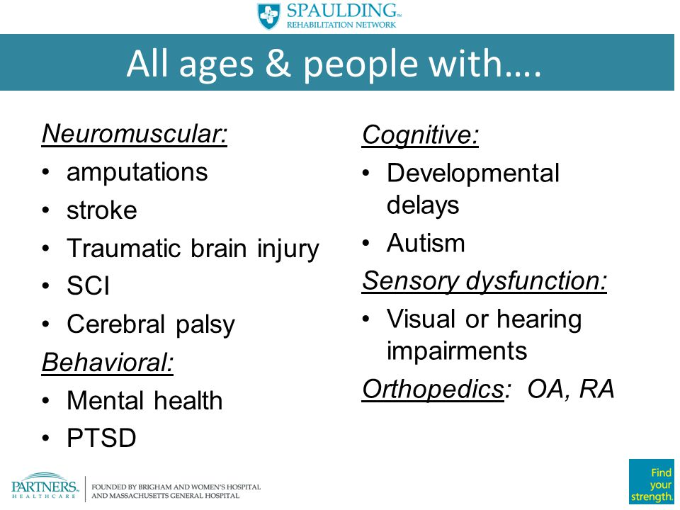 All ages & people with…. Neuromuscular: Cognitive: amputations