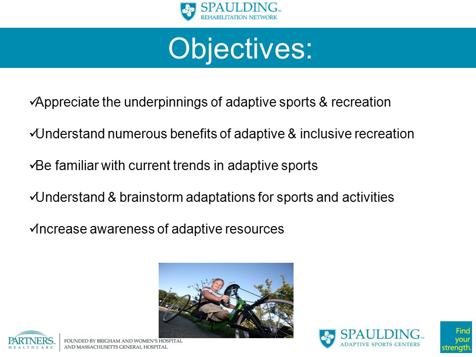 Objectives: Appreciate the underpinnings of adaptive sports & recreation. Understand numerous benefits of adaptive & inclusive recreation.
