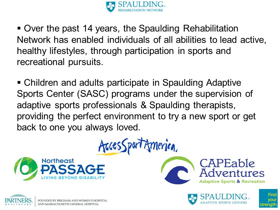 Over the past 14 years, the Spaulding Rehabilitation Network has enabled individuals of all abilities to lead active, healthy lifestyles, through participation in sports and recreational pursuits.