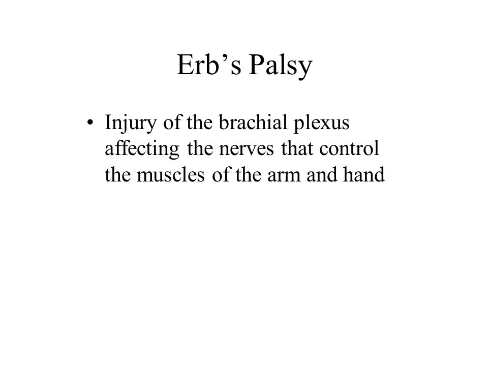Erb's Palsy Injury of the brachial plexus affecting the nerves that control the muscles of the arm and hand.