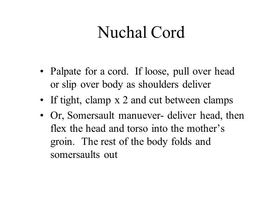 Nuchal Cord Palpate for a cord. If loose, pull over head or slip over body as shoulders deliver. If tight, clamp x 2 and cut between clamps.