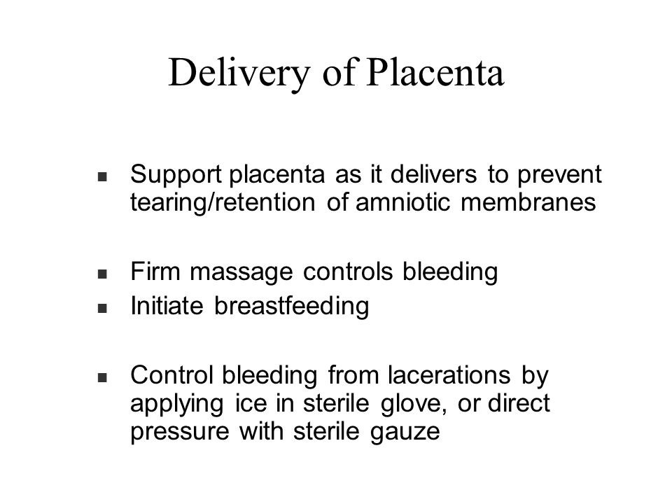 Delivery of Placenta Support placenta as it delivers to prevent tearing/retention of amniotic membranes.