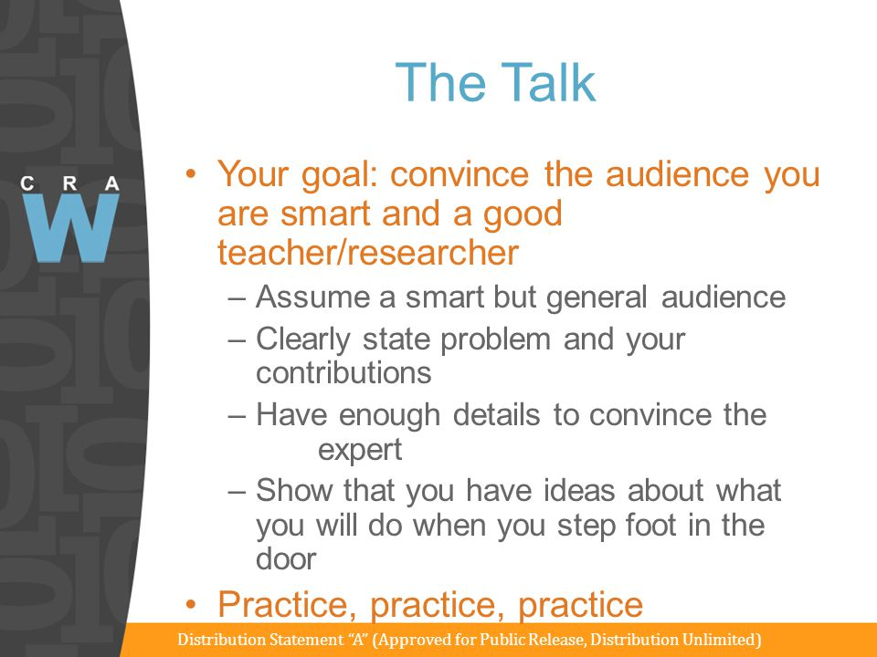The Talk Goal: Your goal: convince the audience you are smart and a good teacher/researcher. Assume a smart but general audience.