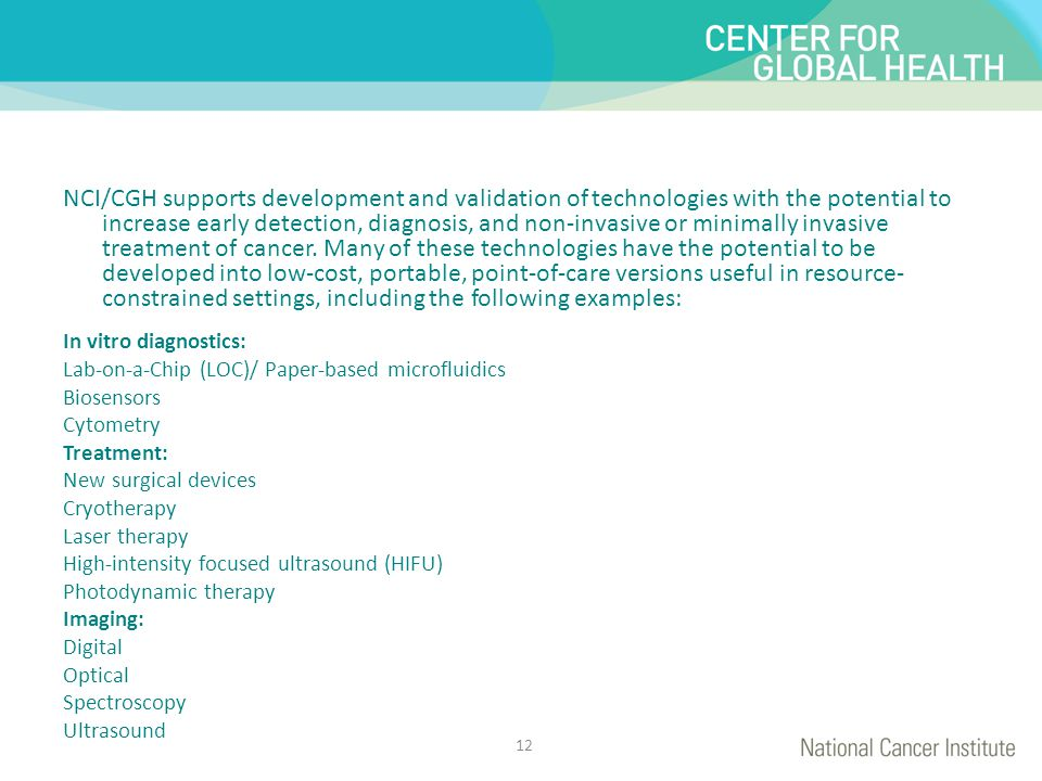 NCI/CGH supports development and validation of technologies with the potential to increase early detection, diagnosis, and non-invasive or minimally invasive treatment of cancer. Many of these technologies have the potential to be developed into low-cost, portable, point-of-care versions useful in resource-constrained settings, including the following examples: