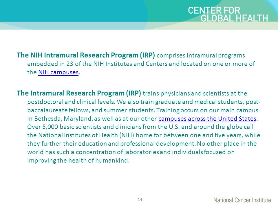 The NIH Intramural Research Program (IRP) comprises intramural programs embedded in 23 of the NIH Institutes and Centers and located on one or more of the NIH campuses.