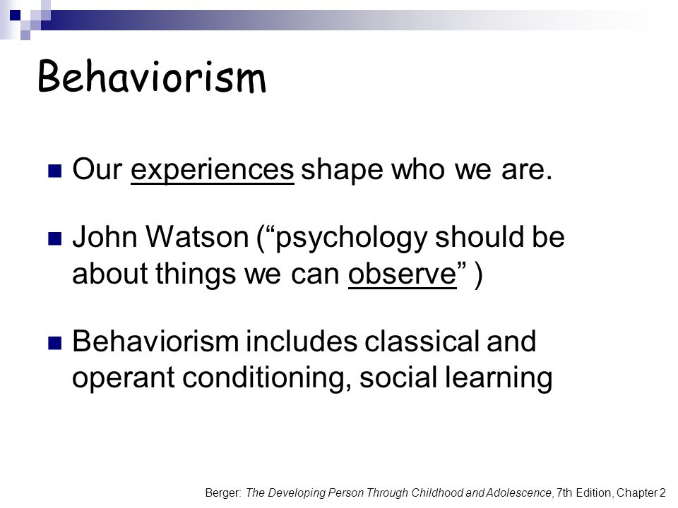 Behaviorism Our experiences shape who we are.