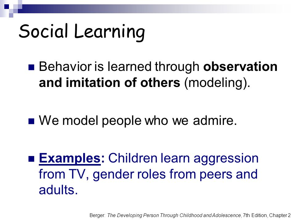 Social Learning Behavior is learned through observation and imitation of others (modeling). We model people who we admire.
