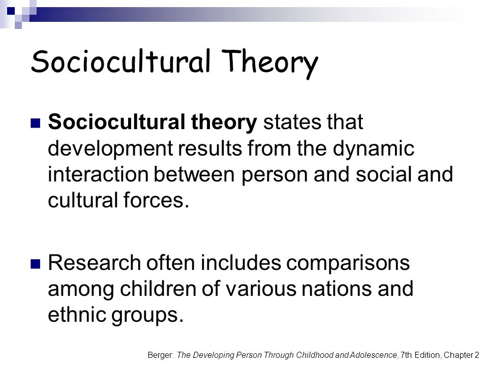 Sociocultural Theory Sociocultural theory states that development results from the dynamic interaction between person and social and cultural forces.