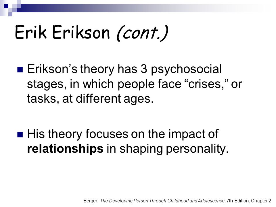 Erik Erikson (cont.) Erikson's theory has 3 psychosocial stages, in which people face crises, or tasks, at different ages.
