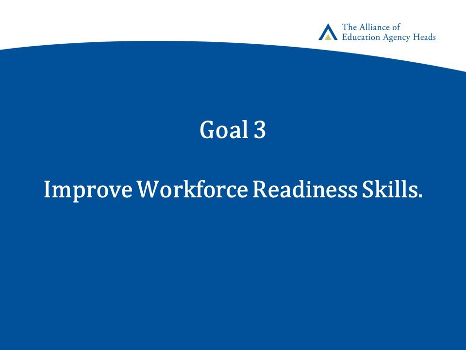 Goal 3 Improve Workforce Readiness Skills.