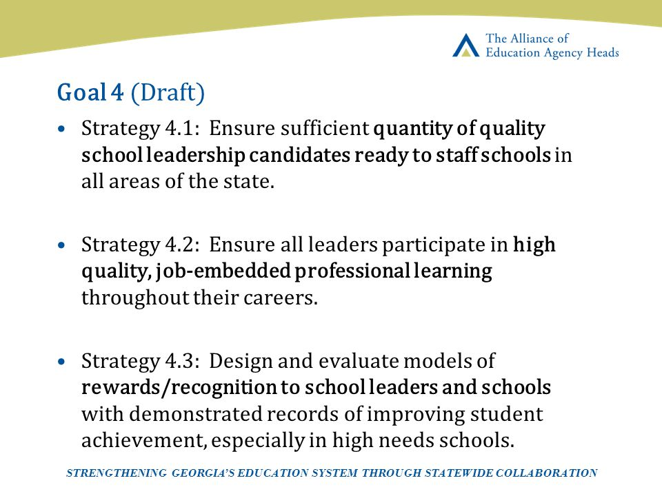 Goal 4 (Draft) Strategy 4.1: Ensure sufficient quantity of quality school leadership candidates ready to staff schools in all areas of the state.