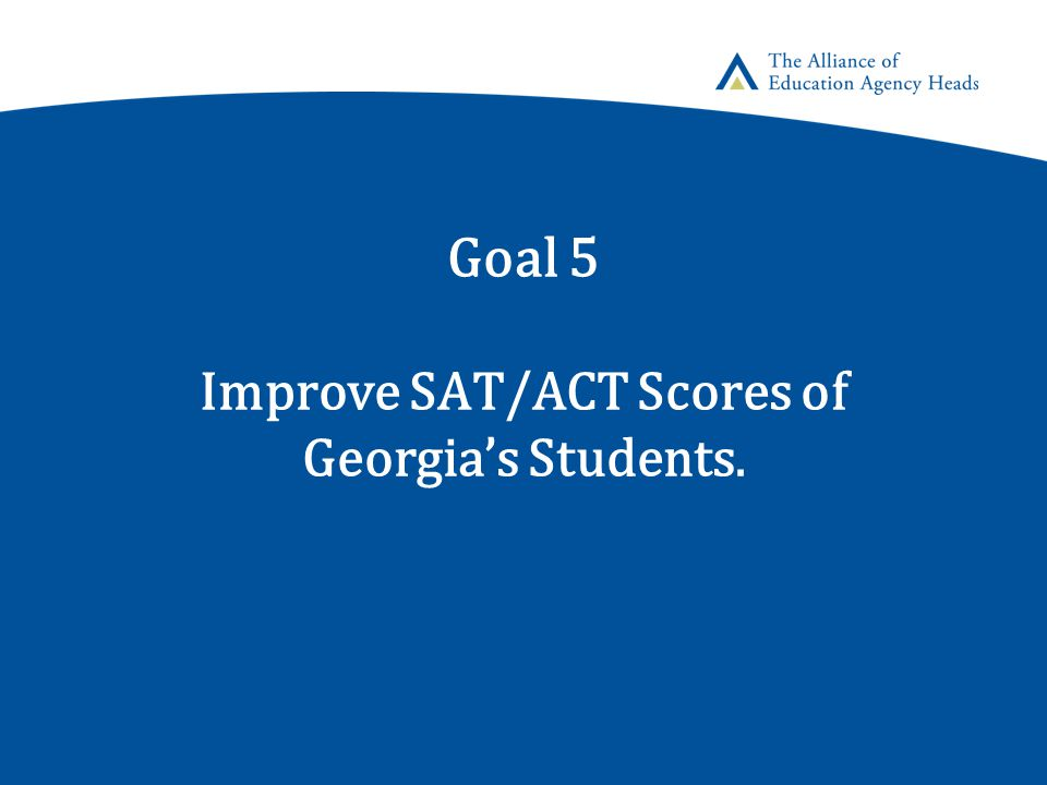 Goal 5 Improve SAT/ACT Scores of Georgia's Students.