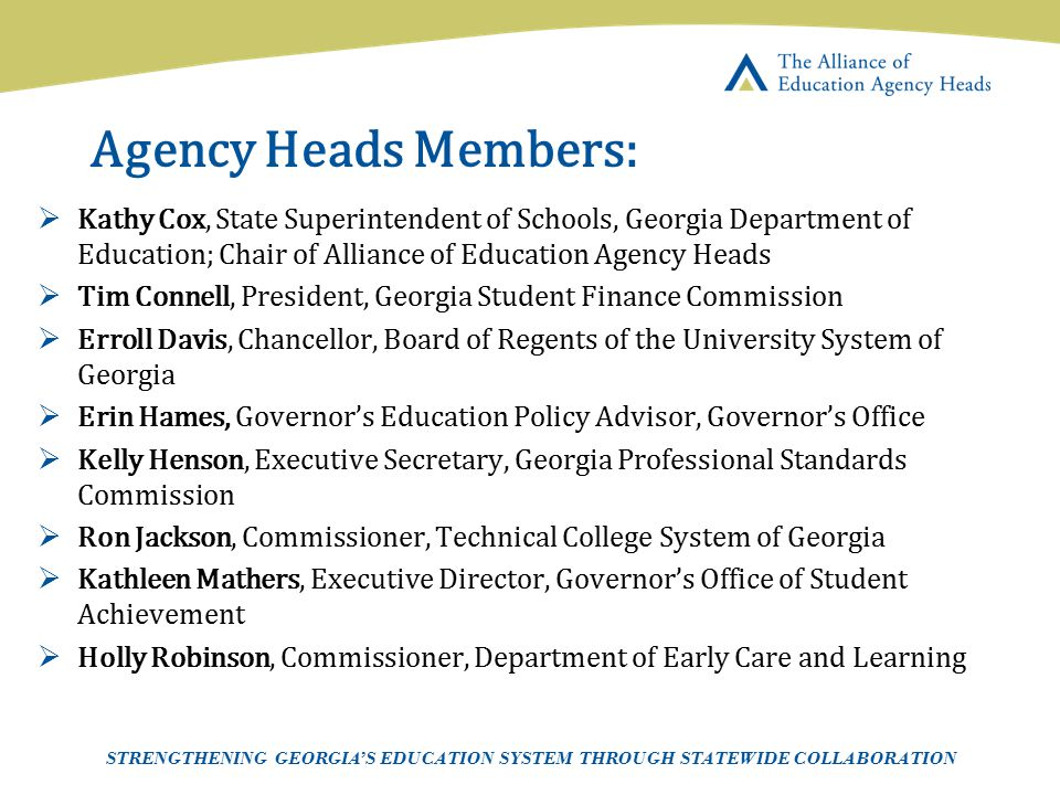 Agency Heads Members: Kathy Cox, State Superintendent of Schools, Georgia Department of Education; Chair of Alliance of Education Agency Heads.