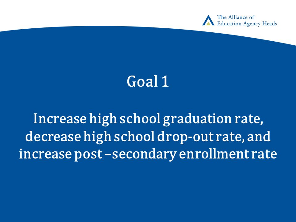Goal 1 Increase high school graduation rate, decrease high school drop-out rate, and increase post –secondary enrollment rate