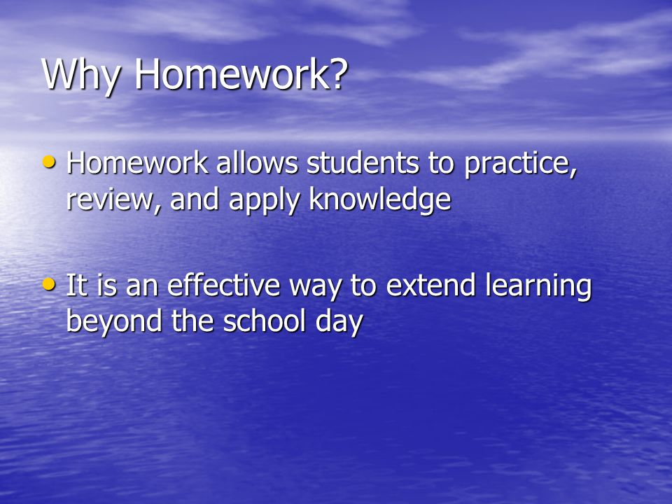 Why Homework Homework allows students to practice, review, and apply knowledge. It is an effective way to extend learning beyond the school day.