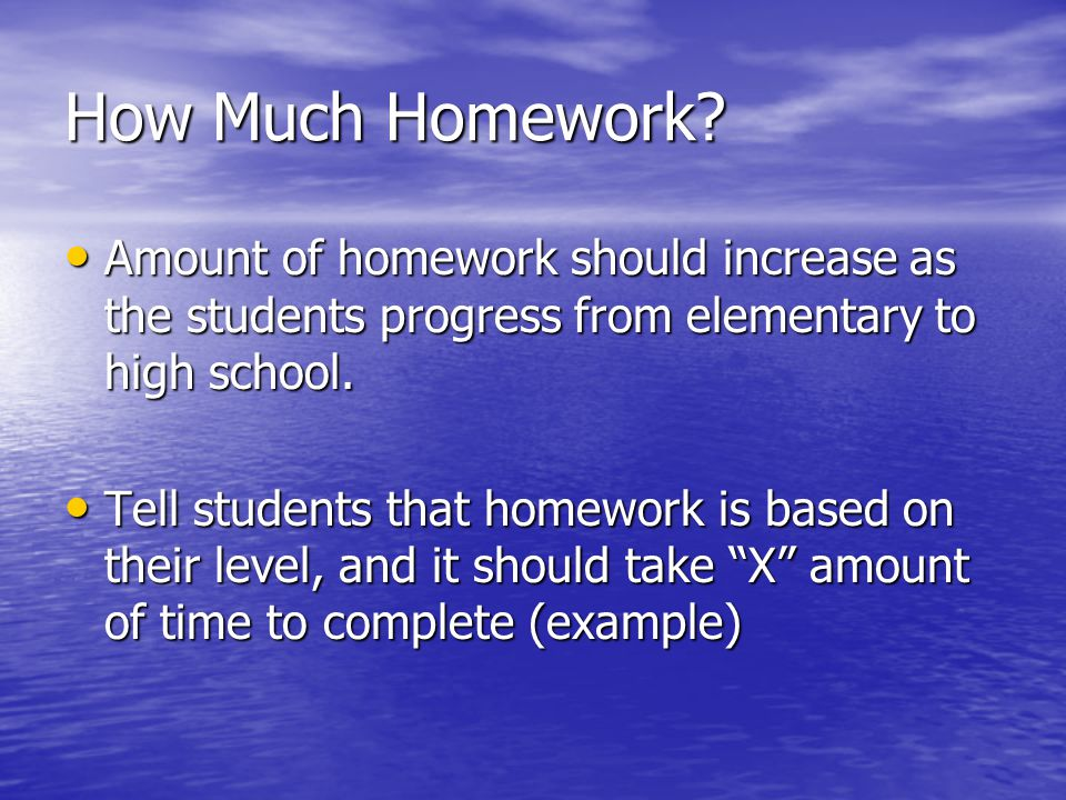 How Much Homework Amount of homework should increase as the students progress from elementary to high school.