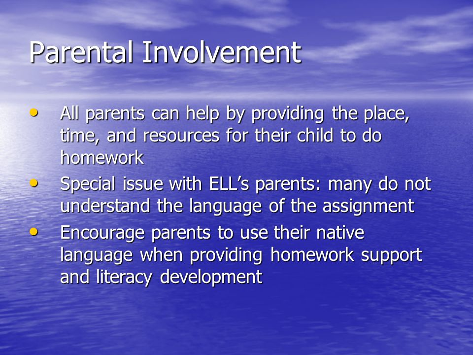 Parental Involvement All parents can help by providing the place, time, and resources for their child to do homework.