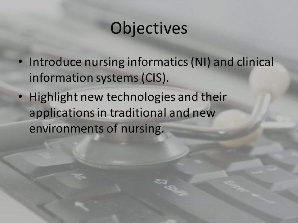 Objectives Introduce nursing informatics (NI) and clinical information systems (CIS).