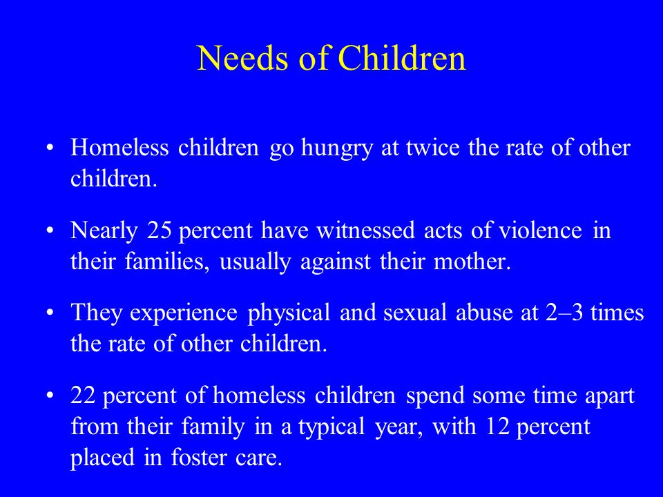Needs of Children Homeless children go hungry at twice the rate of other children.
