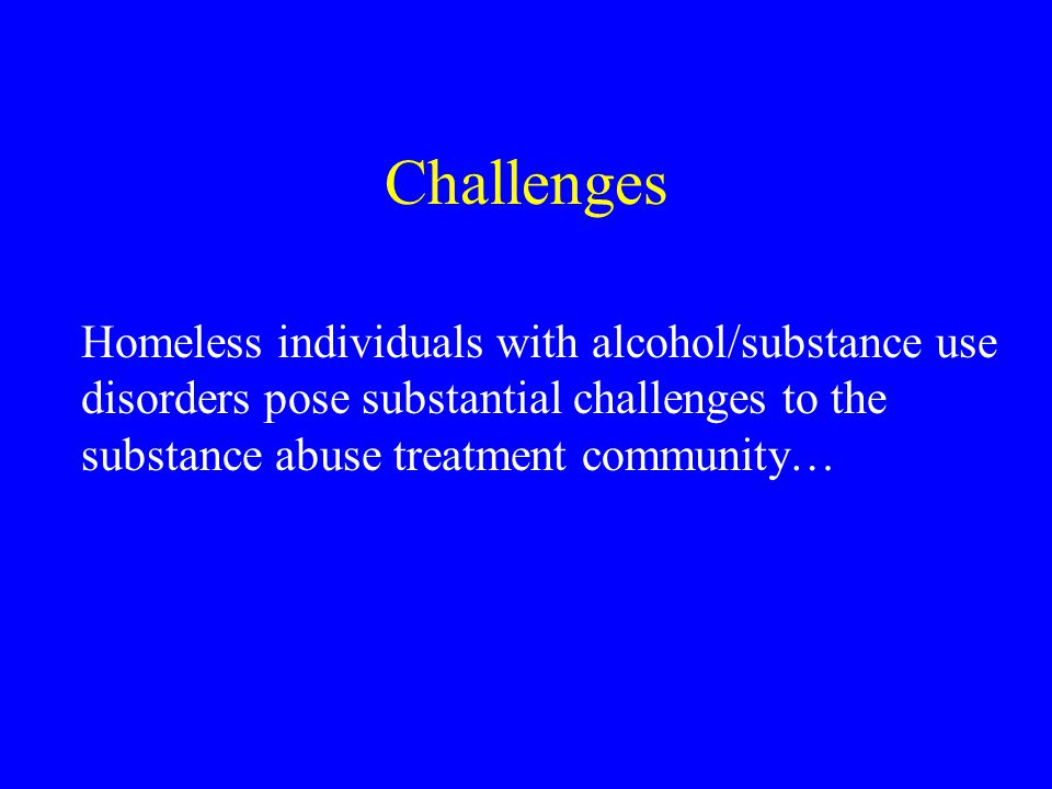 Challenges Homeless individuals with alcohol/substance use disorders pose substantial challenges to the substance abuse treatment community…