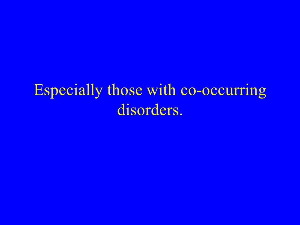 Especially those with co-occurring disorders.