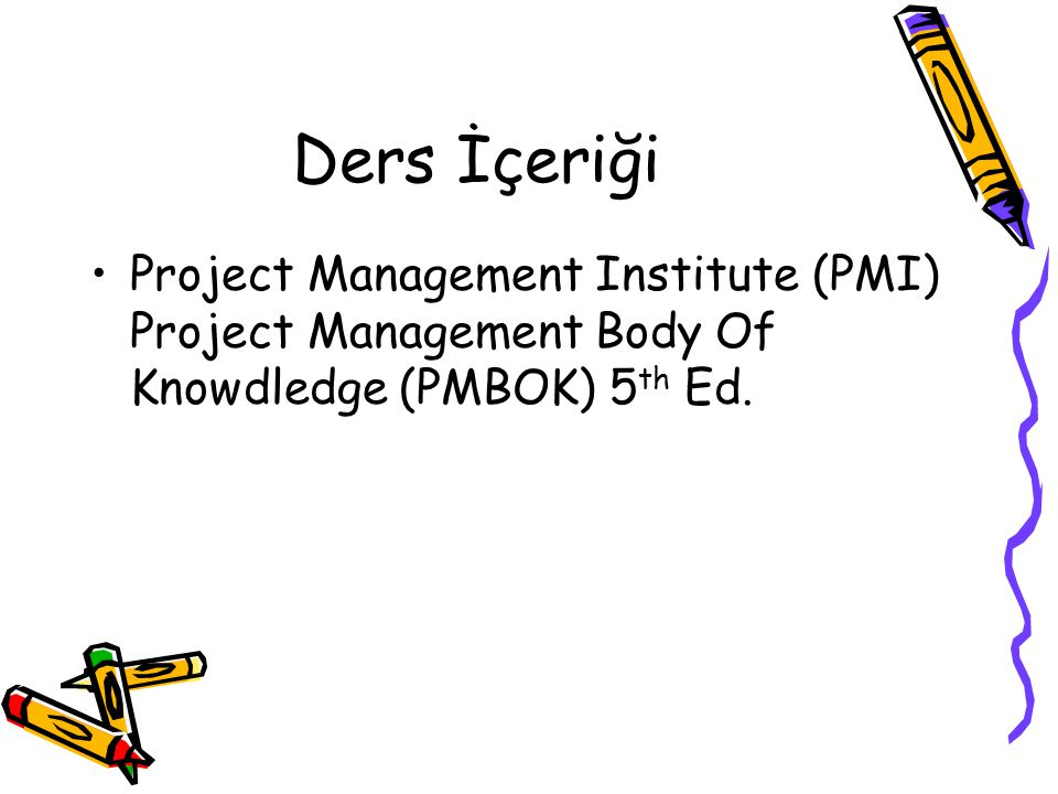 Ders İçeriği Project Management Institute (PMI) Project Management Body Of Knowdledge (PMBOK) 5th Ed.