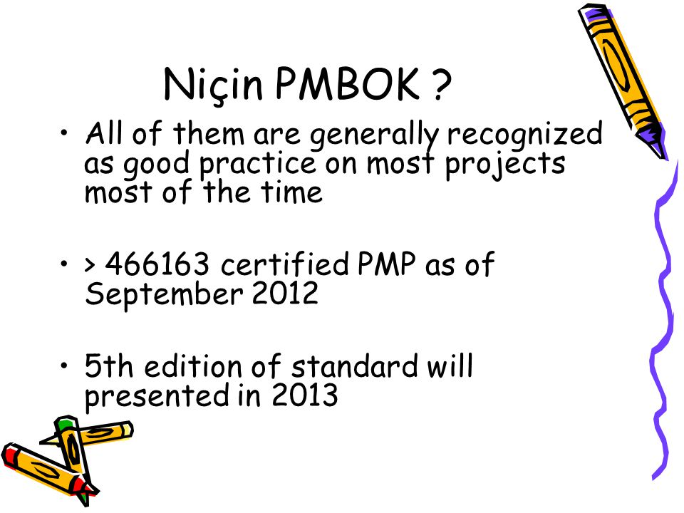 Niçin PMBOK All of them are generally recognized as good practice on most projects most of the time.