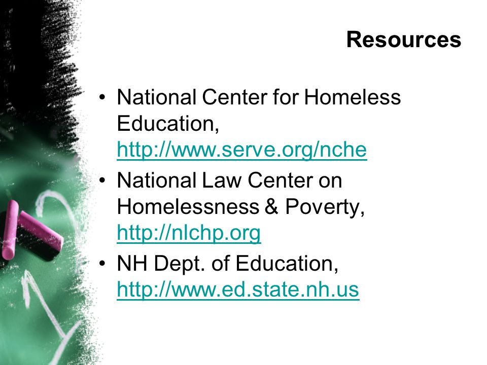 Resources National Center for Homeless Education, http://www.serve.org/nche. National Law Center on Homelessness & Poverty, http://nlchp.org.