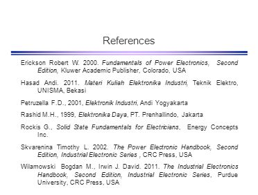 References Erickson Robert W. 2000. Fundamentals of Power Electronics, Second Edition, Kluwer Academic Publisher, Colorado, USA.