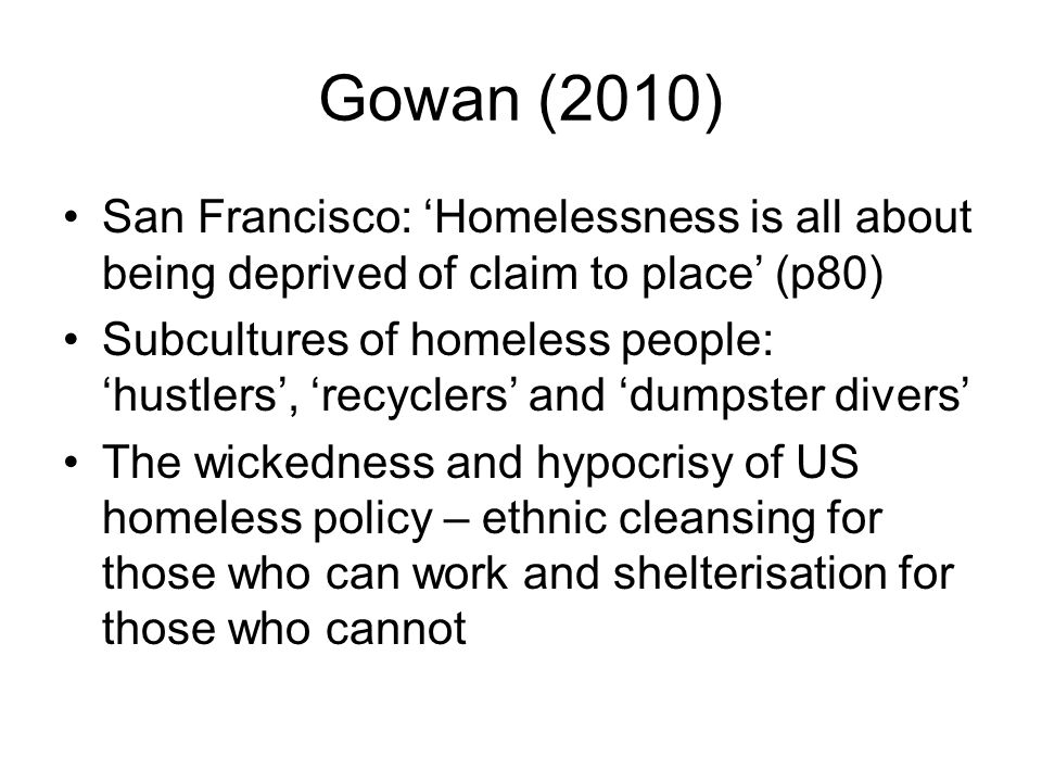 Gowan (2010) San Francisco: 'Homelessness is all about being deprived of claim to place' (p80)