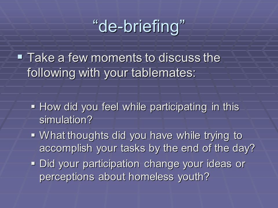 de-briefing Take a few moments to discuss the following with your tablemates: How did you feel while participating in this simulation