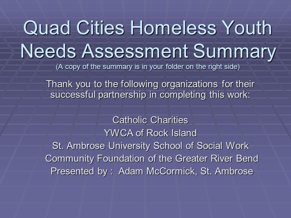 Quad Cities Homeless Youth Needs Assessment Summary (A copy of the summary is in your folder on the right side)
