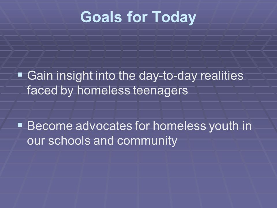 Goals for Today Gain insight into the day-to-day realities faced by homeless teenagers.