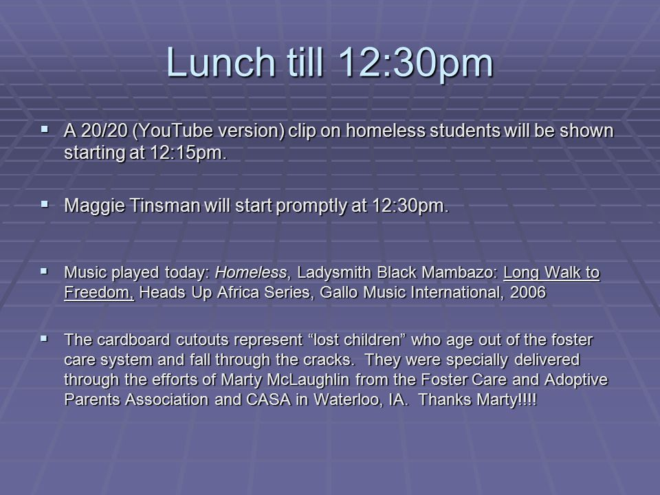 Lunch till 12:30pm A 20/20 (YouTube version) clip on homeless students will be shown starting at 12:15pm.
