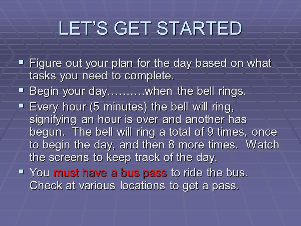 LET'S GET STARTED Figure out your plan for the day based on what tasks you need to complete. Begin your day……….when the bell rings.