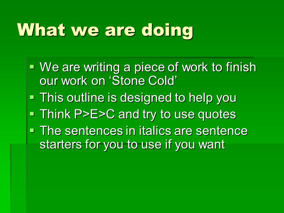 What we are doing We are writing a piece of work to finish our work on 'Stone Cold' This outline is designed to help you.